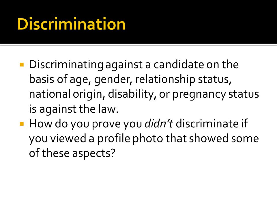  Discriminating against a candidate on the basis of age, gender, relationship status, national origin, disability, or pregnancy status is against the law.