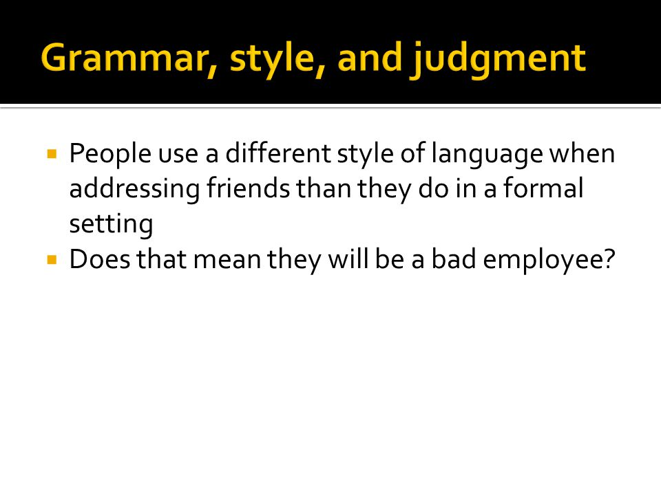  People use a different style of language when addressing friends than they do in a formal setting  Does that mean they will be a bad employee