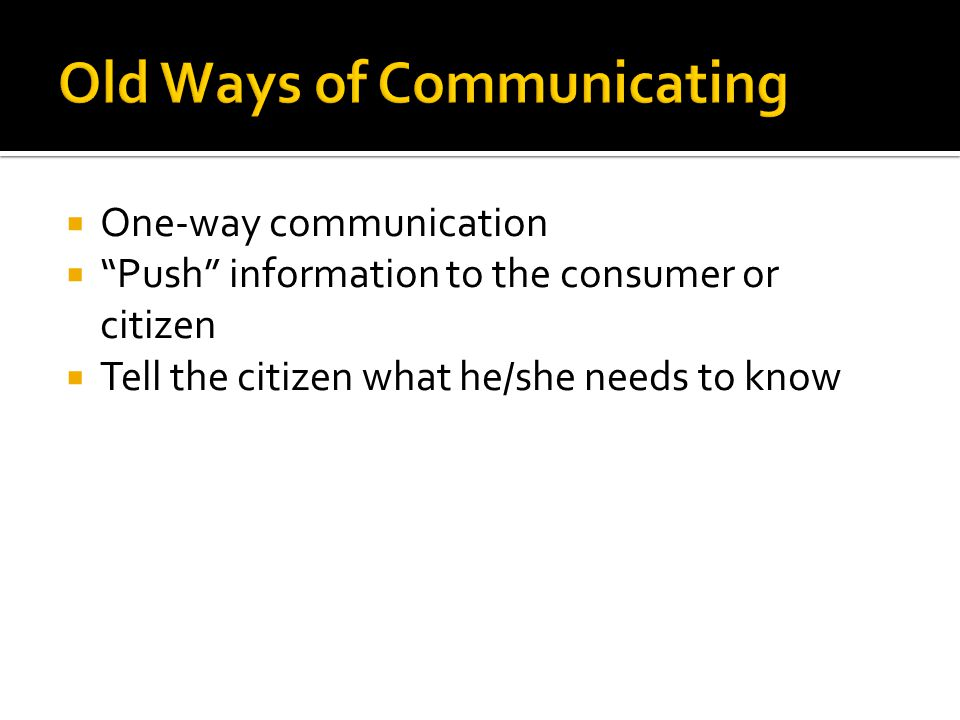  One-way communication  Push information to the consumer or citizen  Tell the citizen what he/she needs to know