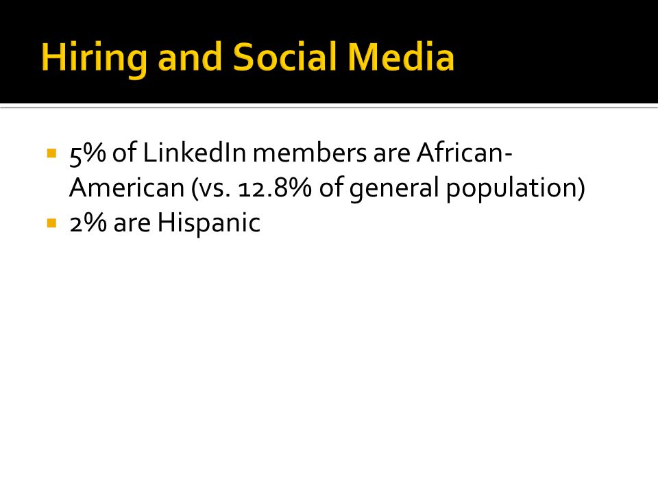  5% of LinkedIn members are African- American (vs. 12.8% of general population)  2% are Hispanic