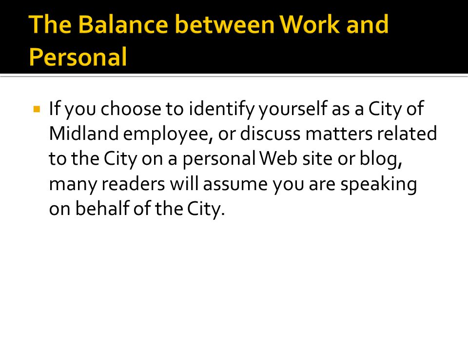  If you choose to identify yourself as a City of Midland employee, or discuss matters related to the City on a personal Web site or blog, many readers will assume you are speaking on behalf of the City.