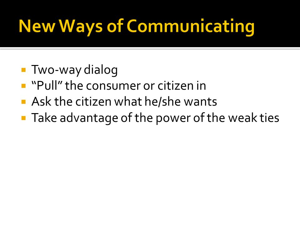  Two-way dialog  Pull the consumer or citizen in  Ask the citizen what he/she wants  Take advantage of the power of the weak ties