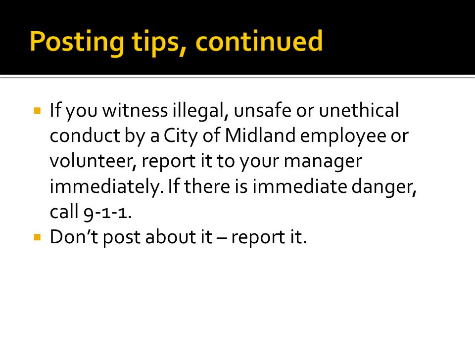 If you witness illegal, unsafe or unethical conduct by a City of Midland employee or volunteer, report it to your manager immediately.