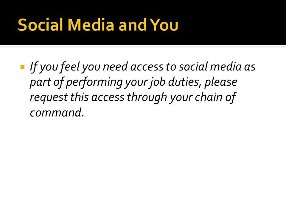  If you feel you need access to social media as part of performing your job duties, please request this access through your chain of command.