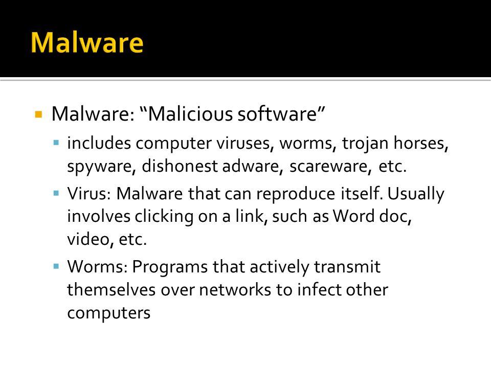  Malware: Malicious software  includes computer viruses, worms, trojan horses, spyware, dishonest adware, scareware, etc.