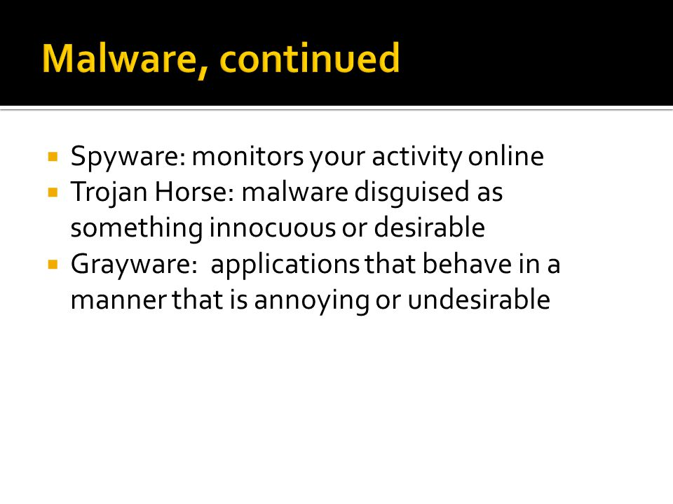  Spyware: monitors your activity online  Trojan Horse: malware disguised as something innocuous or desirable  Grayware: applications that behave in a manner that is annoying or undesirable