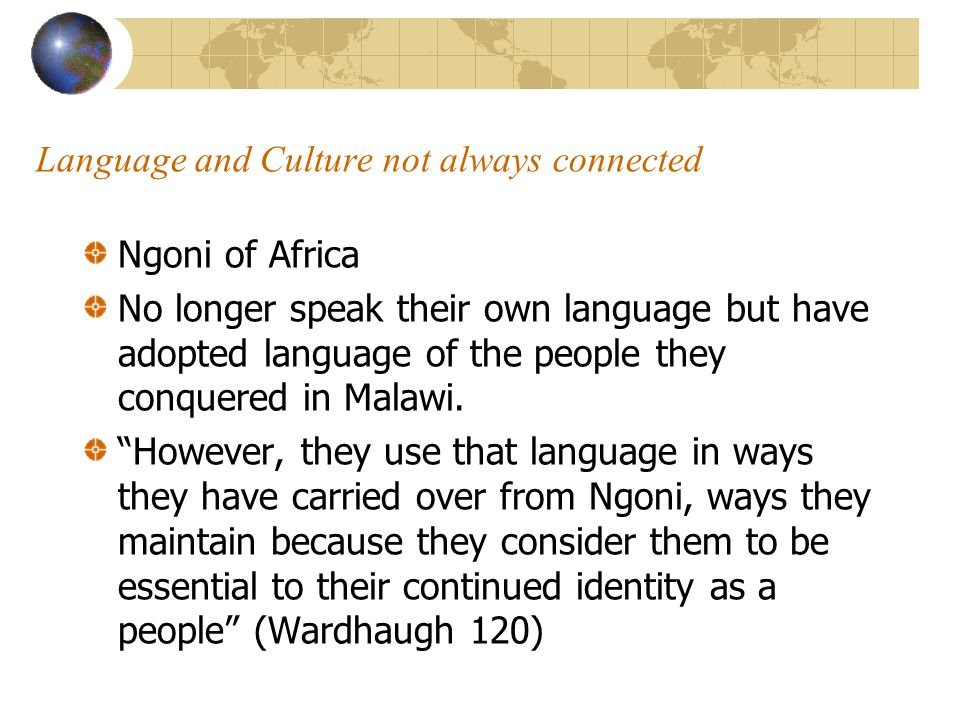 Language and Culture not always connected Ngoni of Africa No longer speak their own language but have adopted language of the people they conquered in Malawi.