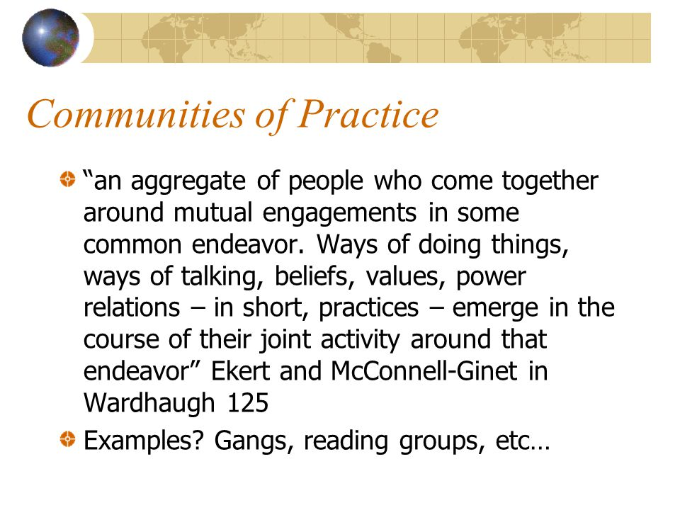 Communities of Practice an aggregate of people who come together around mutual engagements in some common endeavor.