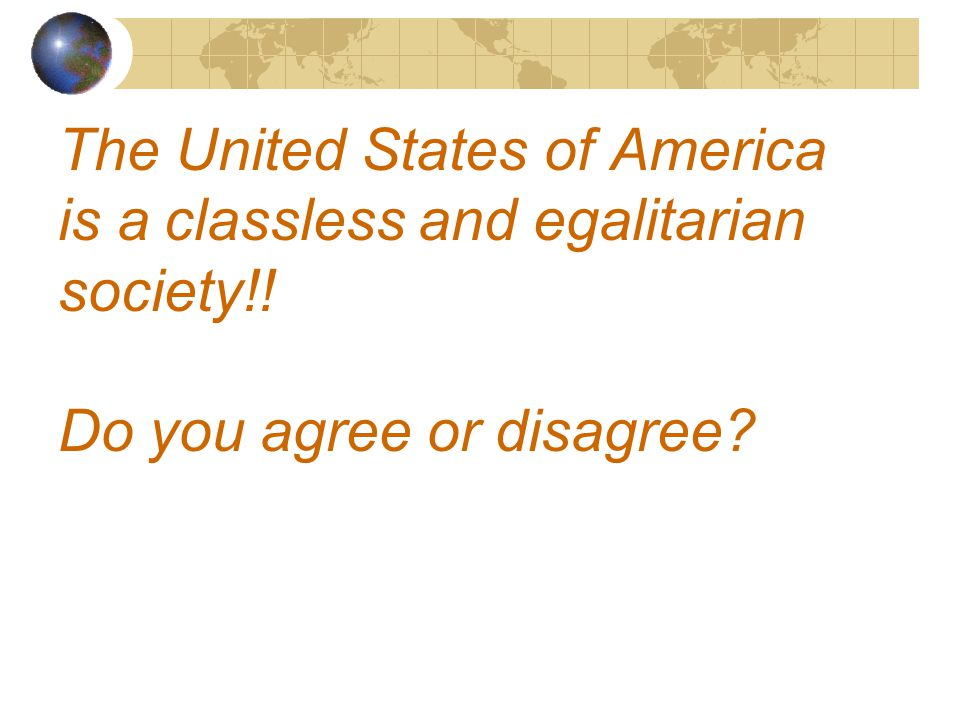 The United States of America is a classless and egalitarian society!! Do you agree or disagree
