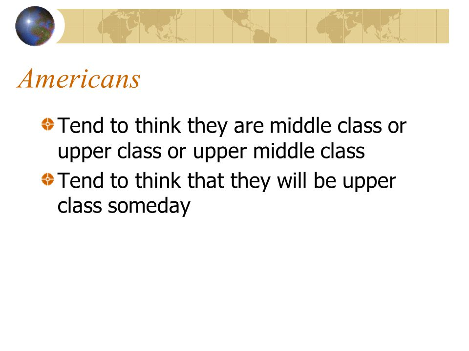 Americans Tend to think they are middle class or upper class or upper middle class Tend to think that they will be upper class someday
