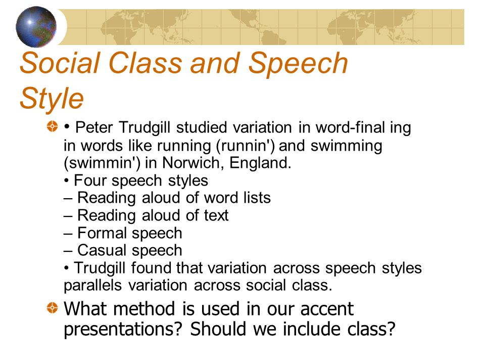 Social Class and Speech Style Peter Trudgill studied variation in word-final ing in words like running (runnin ) and swimming (swimmin ) in Norwich, England.