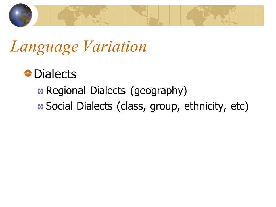 Language Variation Dialects Regional Dialects (geography) Social Dialects (class, group, ethnicity, etc)