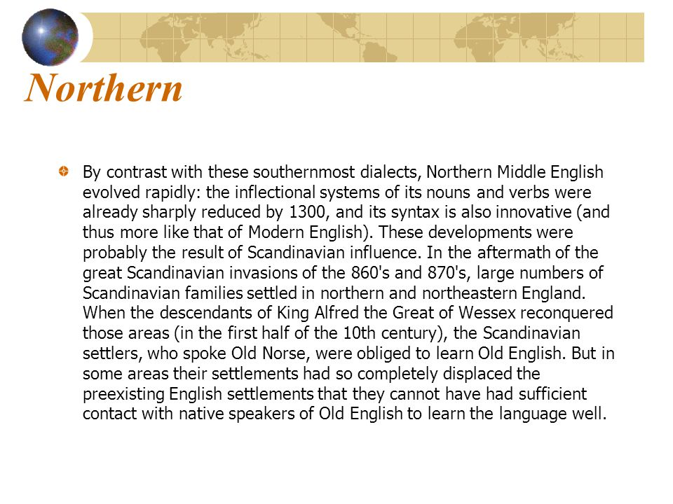 Northern By contrast with these southernmost dialects, Northern Middle English evolved rapidly: the inflectional systems of its nouns and verbs were already sharply reduced by 1300, and its syntax is also innovative (and thus more like that of Modern English).