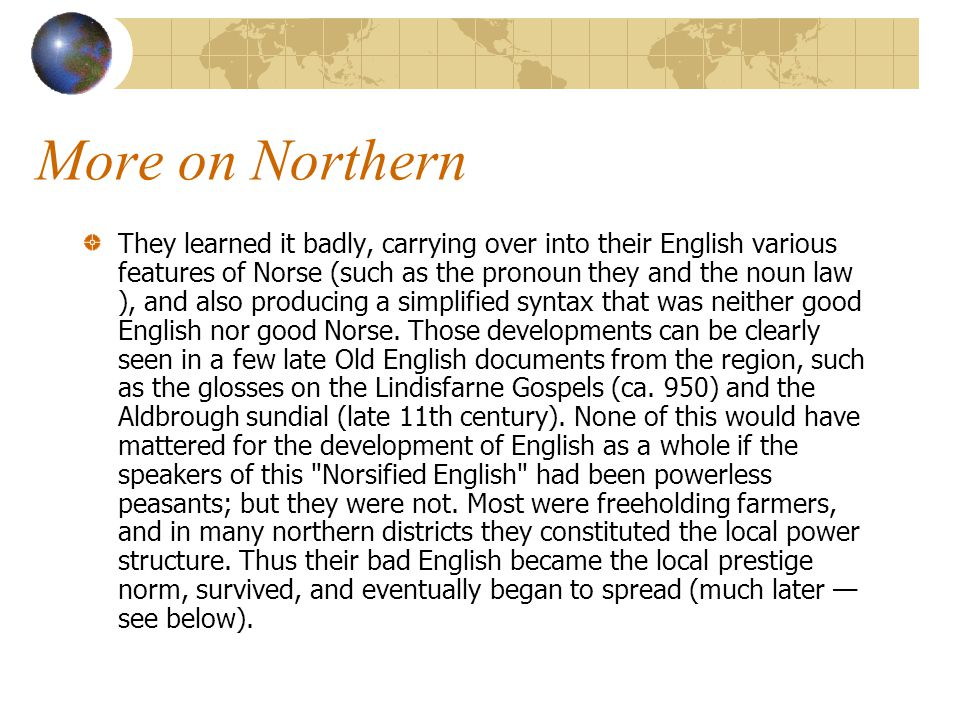 More on Northern They learned it badly, carrying over into their English various features of Norse (such as the pronoun they and the noun law ), and also producing a simplified syntax that was neither good English nor good Norse.