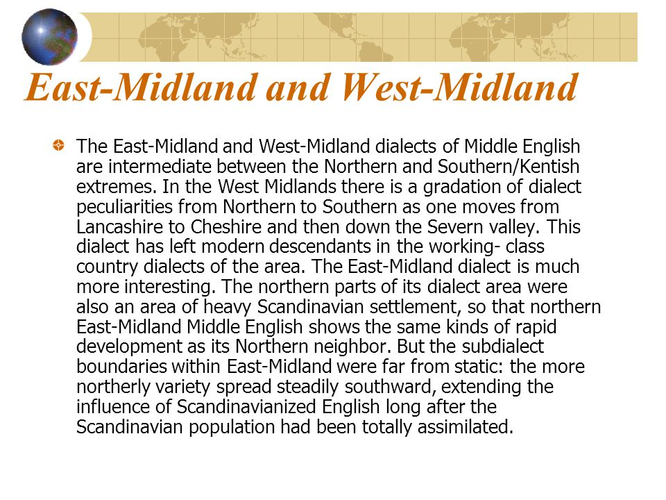 East-Midland and West-Midland The East-Midland and West-Midland dialects of Middle English are intermediate between the Northern and Southern/Kentish extremes.