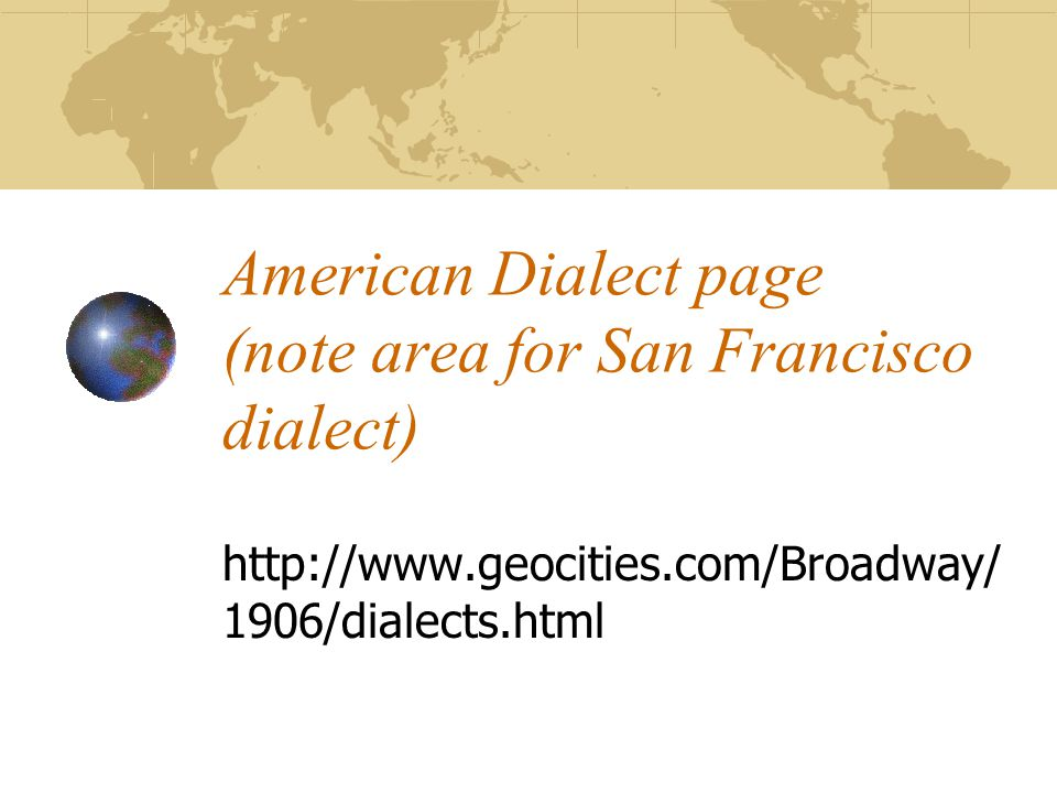 American Dialect page (note area for San Francisco dialect) http://www.geocities.com/Broadway/ 1906/dialects.html