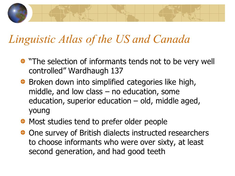 Linguistic Atlas of the US and Canada The selection of informants tends not to be very well controlled Wardhaugh 137 Broken down into simplified categories like high, middle, and low class – no education, some education, superior education – old, middle aged, young Most studies tend to prefer older people One survey of British dialects instructed researchers to choose informants who were over sixty, at least second generation, and had good teeth