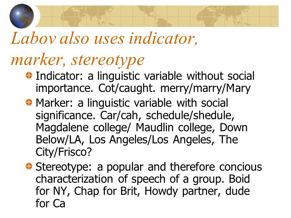 Labov also uses indicator, marker, stereotype Indicator: a linguistic variable without social importance.