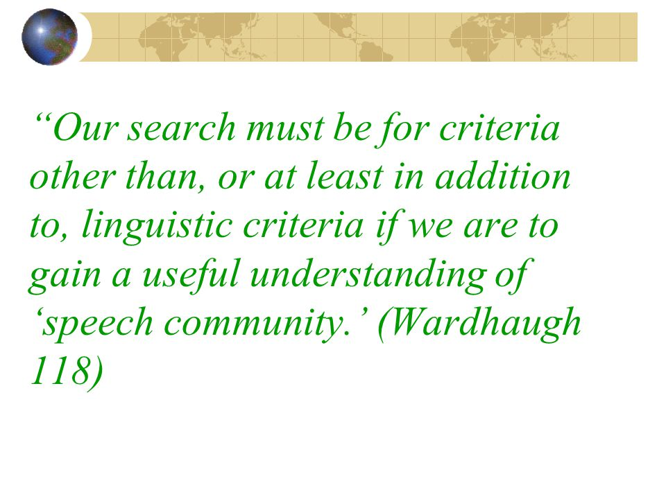Our search must be for criteria other than, or at least in addition to, linguistic criteria if we are to gain a useful understanding of 'speech community.' (Wardhaugh 118)