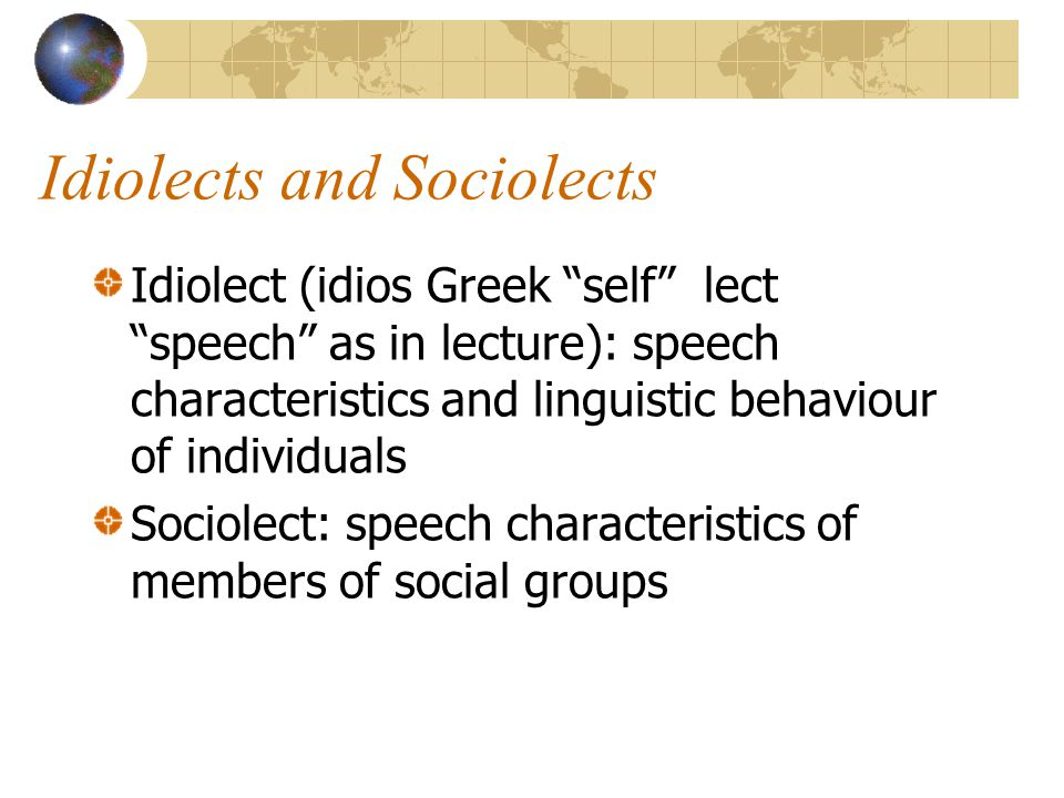 Idiolects and Sociolects Idiolect (idios Greek self lect speech as in lecture): speech characteristics and linguistic behaviour of individuals Sociolect: speech characteristics of members of social groups