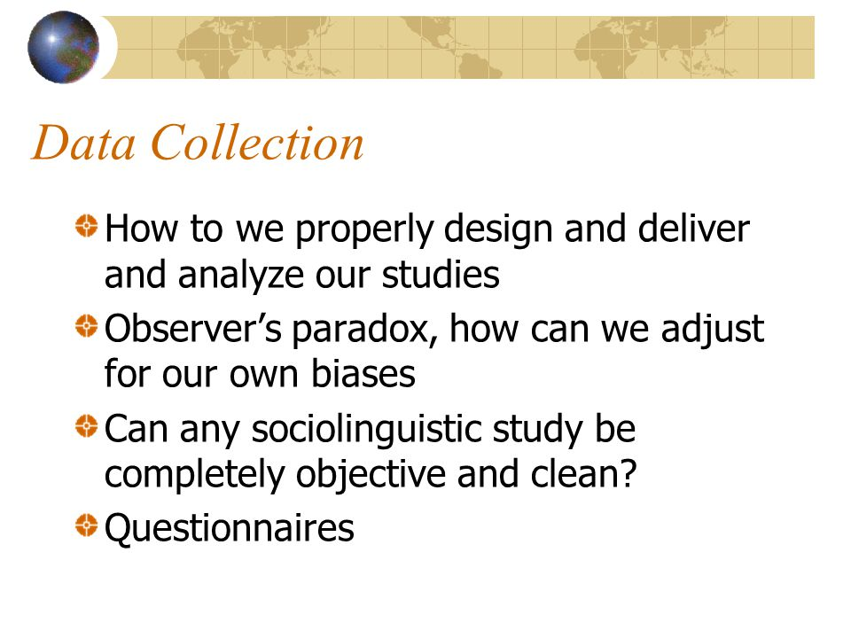 Data Collection How to we properly design and deliver and analyze our studies Observer's paradox, how can we adjust for our own biases Can any sociolinguistic study be completely objective and clean.