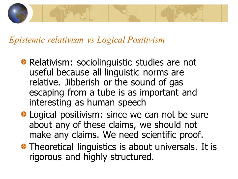 Epistemic relativism vs Logical Positivism Relativism: sociolinguistic studies are not useful because all linguistic norms are relative.