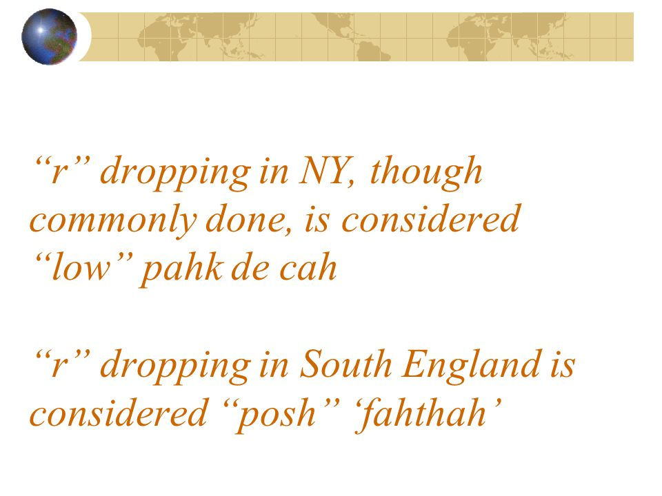 r dropping in NY, though commonly done, is considered low pahk de cah r dropping in South England is considered posh 'fahthah'