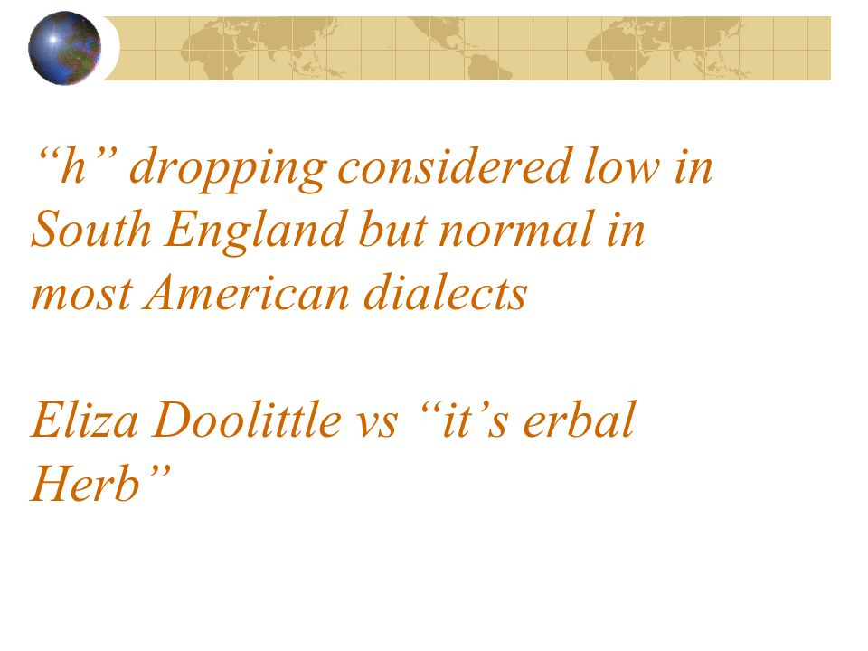 h dropping considered low in South England but normal in most American dialects Eliza Doolittle vs it's erbal Herb