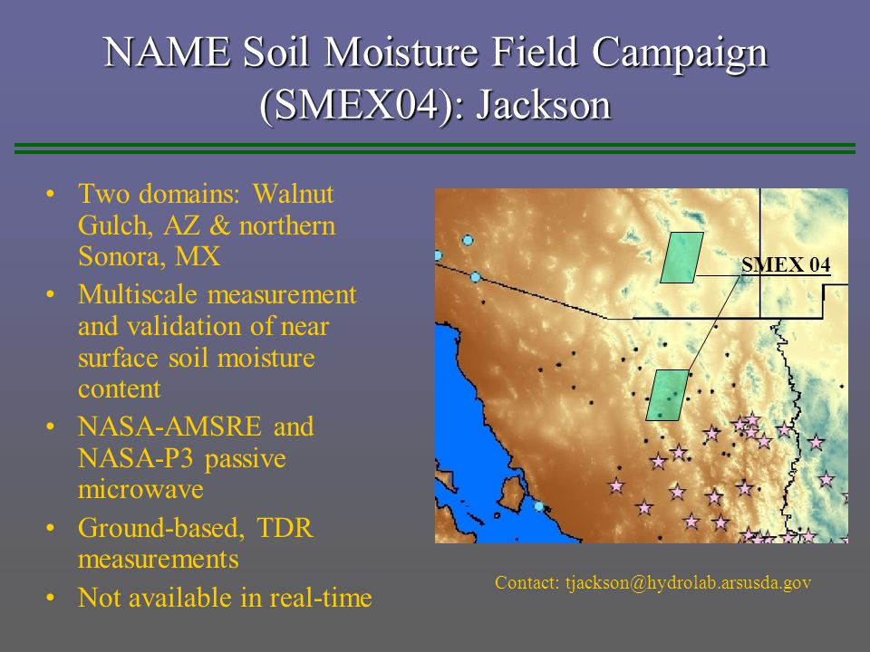 NAME Soil Moisture Field Campaign (SMEX04): Jackson Two domains: Walnut Gulch, AZ & northern Sonora, MX Multiscale measurement and validation of near surface soil moisture content NASA-AMSRE and NASA-P3 passive microwave Ground-based, TDR measurements Not available in real-time Contact: tjackson@hydrolab.arsusda.gov SMEX 04
