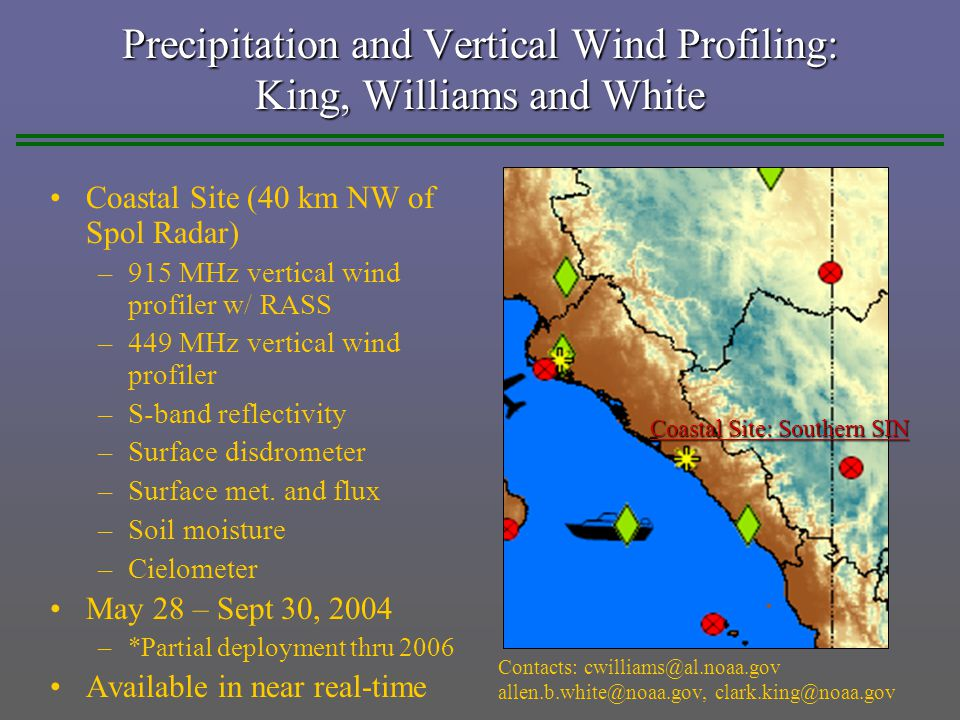 Precipitation and Vertical Wind Profiling: King, Williams and White Coastal Site (40 km NW of Spol Radar) –915 MHz vertical wind profiler w/ RASS –449 MHz vertical wind profiler –S-band reflectivity –Surface disdrometer –Surface met.