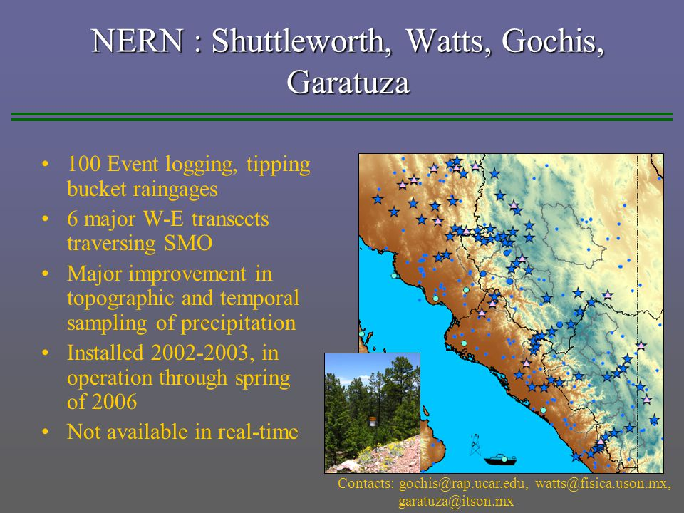NERN : Shuttleworth, Watts, Gochis, Garatuza 100 Event logging, tipping bucket raingages 6 major W-E transects traversing SMO Major improvement in topographic and temporal sampling of precipitation Installed 2002-2003, in operation through spring of 2006 Not available in real-time Contacts: gochis@rap.ucar.edu, watts@fisica.uson.mx, garatuza@itson.mx