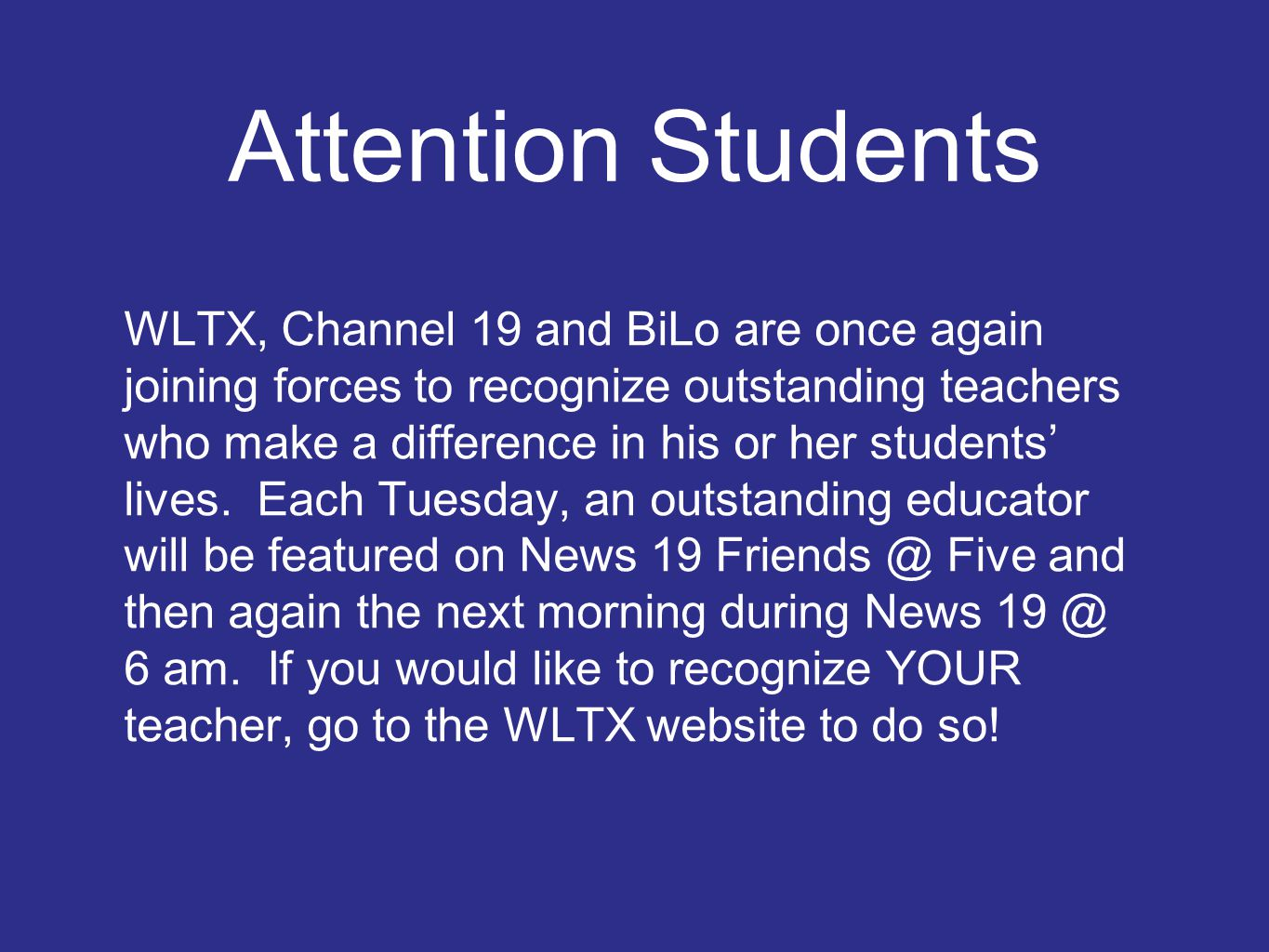 Attention Students WLTX, Channel 19 and BiLo are once again joining forces to recognize outstanding teachers who make a difference in his or her students' lives.