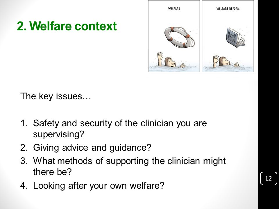 12 2. Welfare context The key issues… 1.Safety and security of the clinician you are supervising.