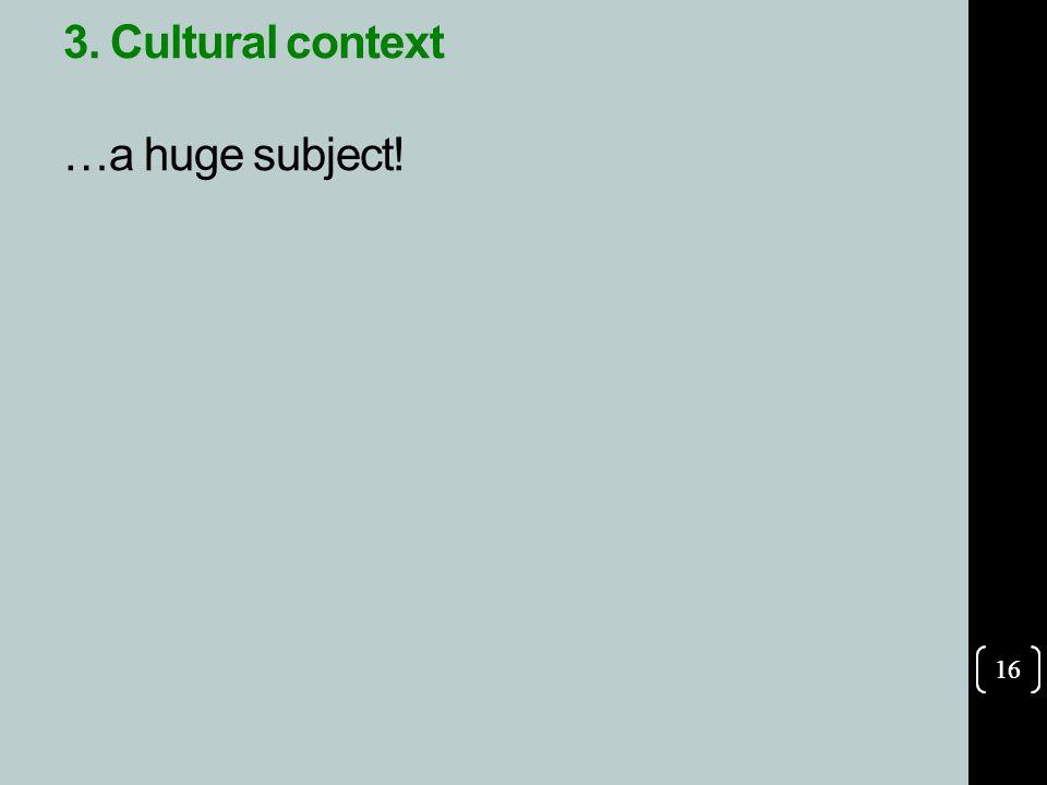 16 3. Cultural context …a huge subject! 16