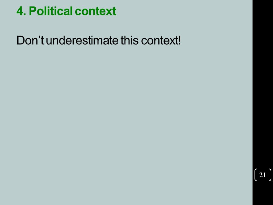 21 4. Political context Don't underestimate this context! 21