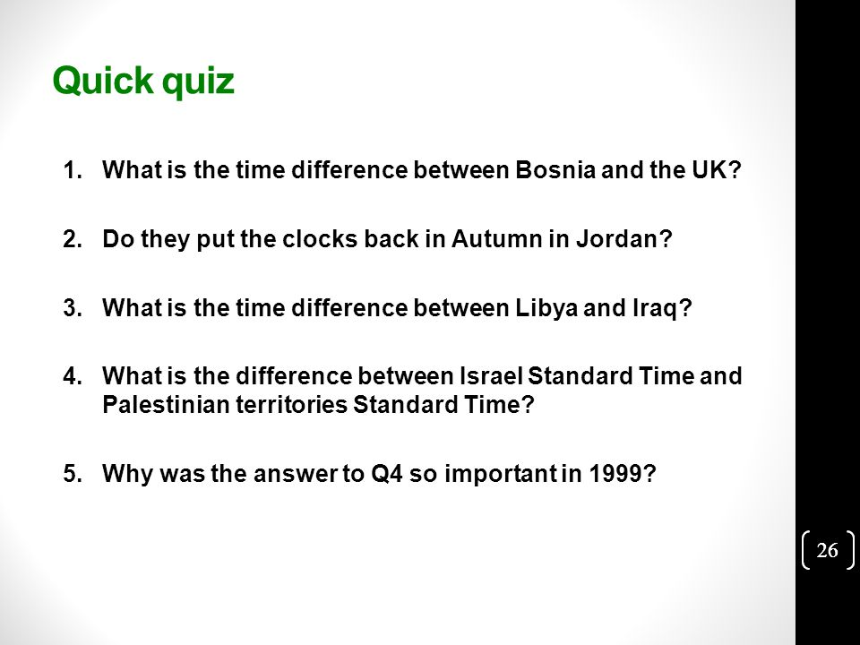 26 Quick quiz 1.What is the time difference between Bosnia and the UK.