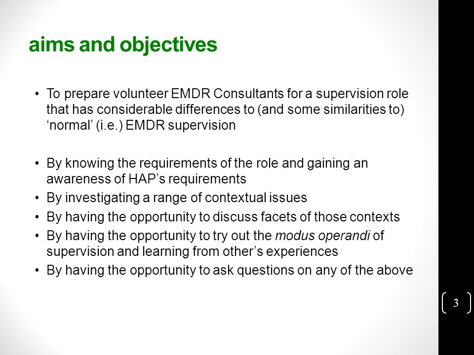3 aims and objectives To prepare volunteer EMDR Consultants for a supervision role that has considerable differences to (and some similarities to) 'normal' (i.e.) EMDR supervision By knowing the requirements of the role and gaining an awareness of HAP's requirements By investigating a range of contextual issues By having the opportunity to discuss facets of those contexts By having the opportunity to try out the modus operandi of supervision and learning from other's experiences By having the opportunity to ask questions on any of the above