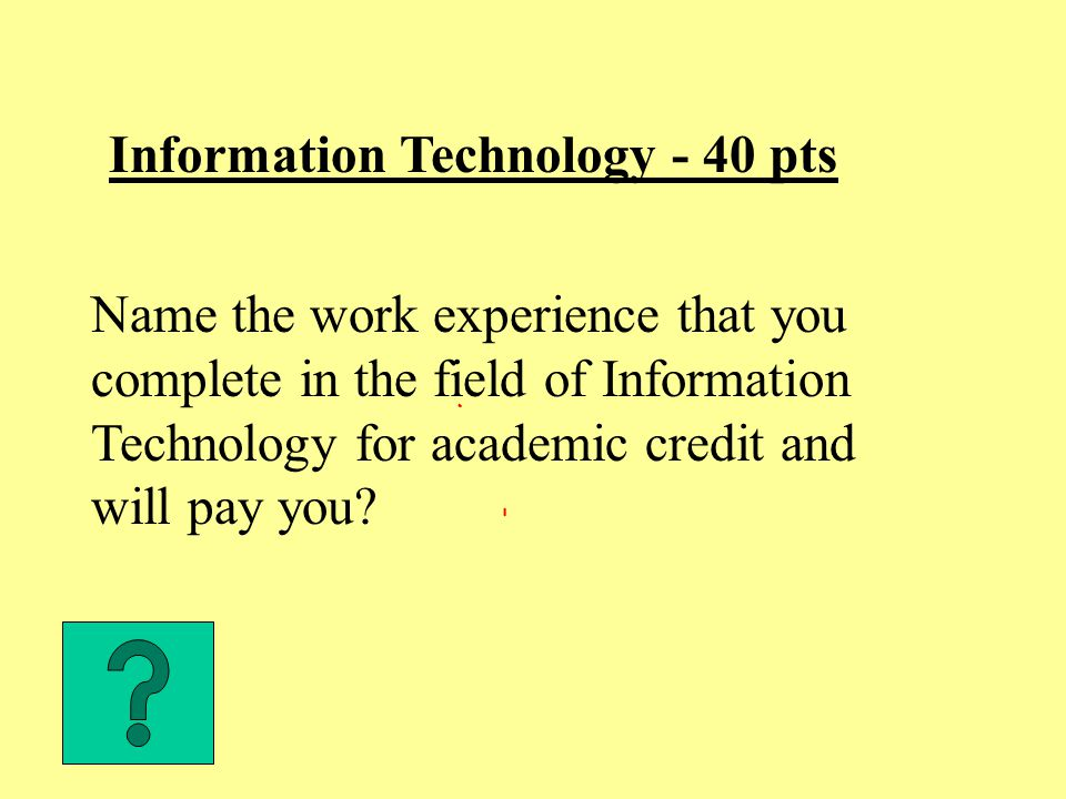 Information Technology - 40 pts Name the work experience that you complete in the field of Information Technology for academic credit and will pay you?