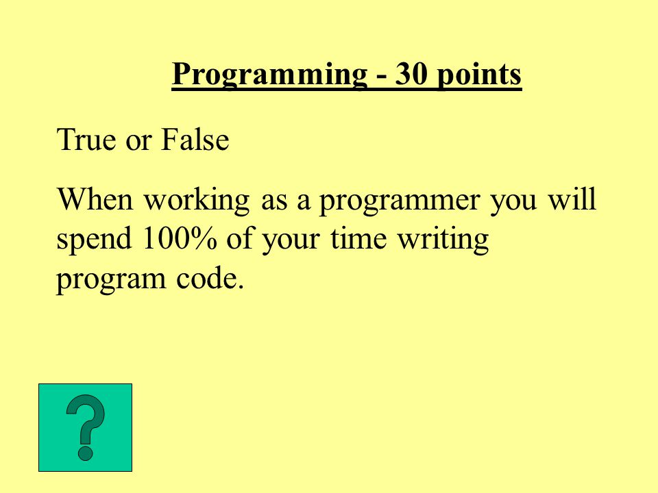 Programming - 30 points True or False When working as a programmer you will spend 100% of your time writing program code.