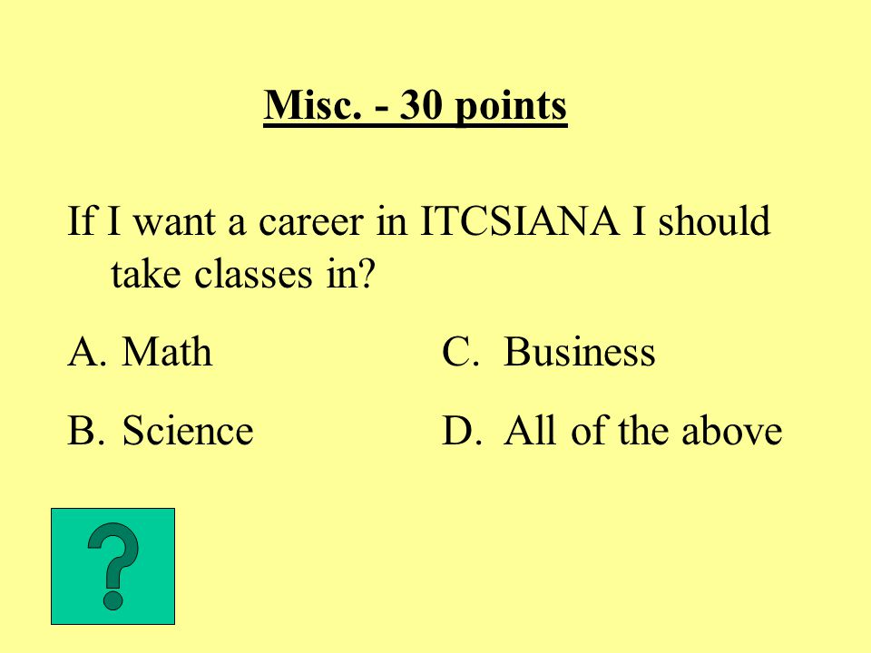 Misc. - 30 points If I want a career in ITCSIANA I should take classes in.