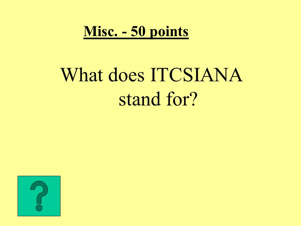 Misc. - 50 points What does ITCSIANA stand for?
