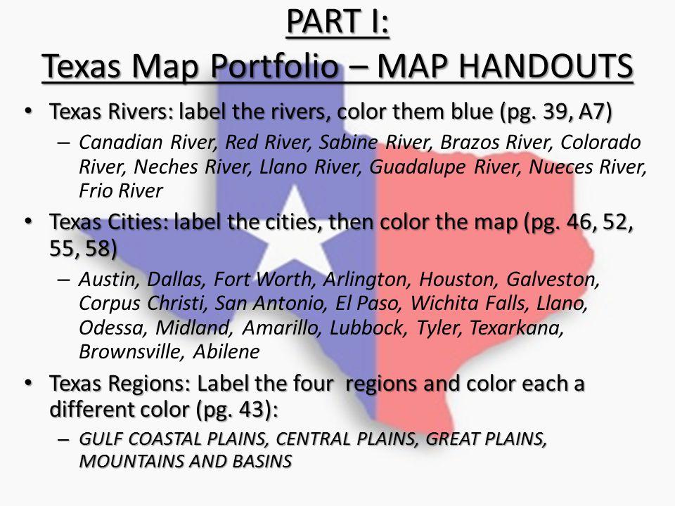 PART I: Texas Map Portfolio – MAP HANDOUTS Texas Rivers: label the rivers, color them blue (pg. 39, A7) Texas Rivers: label the rivers, color them blu