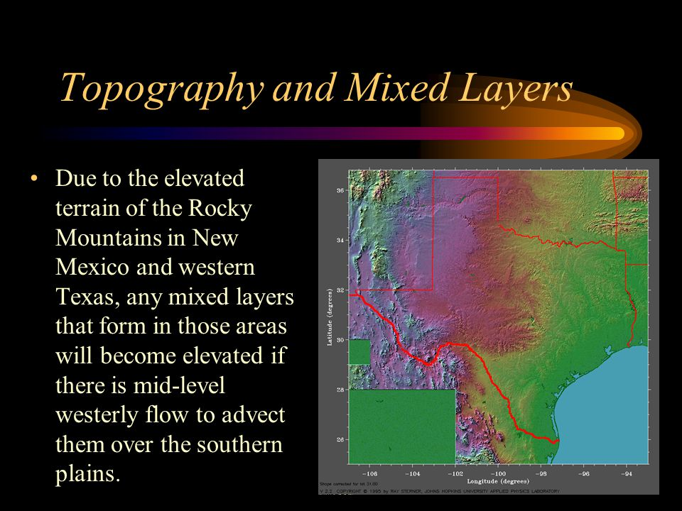 Topography and Mixed Layers Due to the elevated terrain of the Rocky Mountains in New Mexico and western Texas, any mixed layers that form in those ar