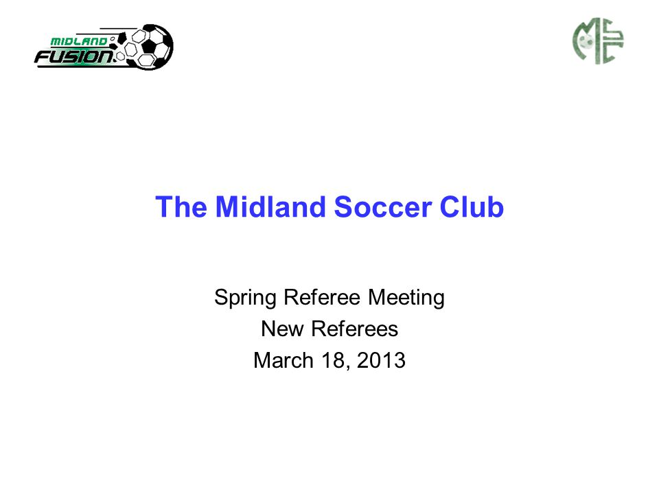 The Midland Soccer Club Spring Referee Meeting New Referees March 18, 2013