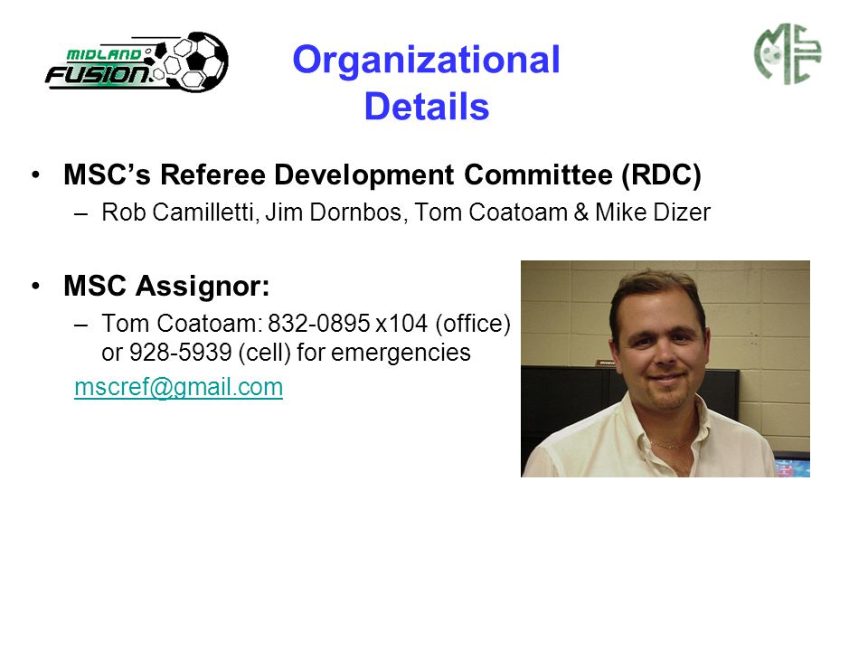 Organizational Details MSC's Referee Development Committee (RDC) –Rob Camilletti, Jim Dornbos, Tom Coatoam & Mike Dizer MSC Assignor: –Tom Coatoam: 83