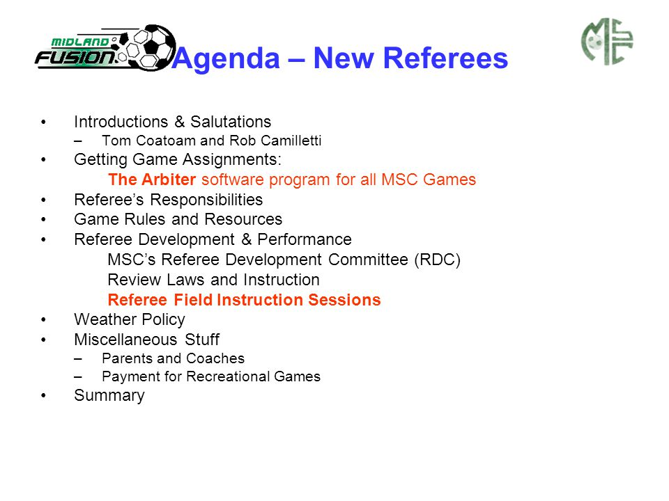 Agenda – New Referees Introductions & Salutations –Tom Coatoam and Rob Camilletti Getting Game Assignments: The Arbiter software program for all MSC Games Referee's Responsibilities Game Rules and Resources Referee Development & Performance MSC's Referee Development Committee (RDC) Review Laws and Instruction Referee Field Instruction Sessions Weather Policy Miscellaneous Stuff –Parents and Coaches –Payment for Recreational Games Summary