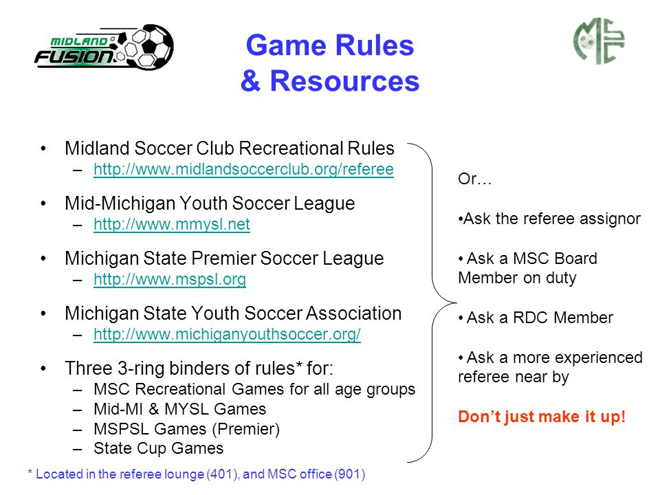 Game Rules & Resources Midland Soccer Club Recreational Rules –http://www.midlandsoccerclub.org/refereehttp://www.midlandsoccerclub.org/referee Mid-Michigan Youth Soccer League –http://www.mmysl.nethttp://www.mmysl.net Michigan State Premier Soccer League –http://www.mspsl.orghttp://www.mspsl.org Michigan State Youth Soccer Association –http://www.michiganyouthsoccer.org/http://www.michiganyouthsoccer.org/ Three 3-ring binders of rules* for: –MSC Recreational Games for all age groups –Mid-MI & MYSL Games –MSPSL Games (Premier) –State Cup Games Or… Ask the referee assignor Ask a MSC Board Member on duty Ask a RDC Member Ask a more experienced referee near by Don't just make it up.