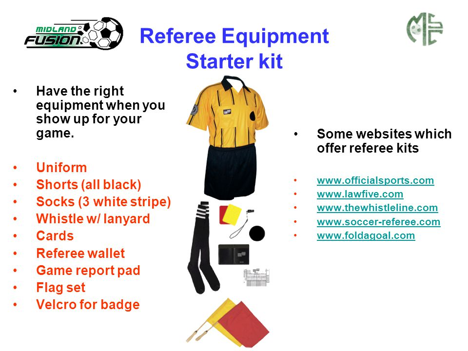 Referee Equipment Starter kit Have the right equipment when you show up for your game. Uniform Shorts (all black) Socks (3 white stripe) Whistle w/ la
