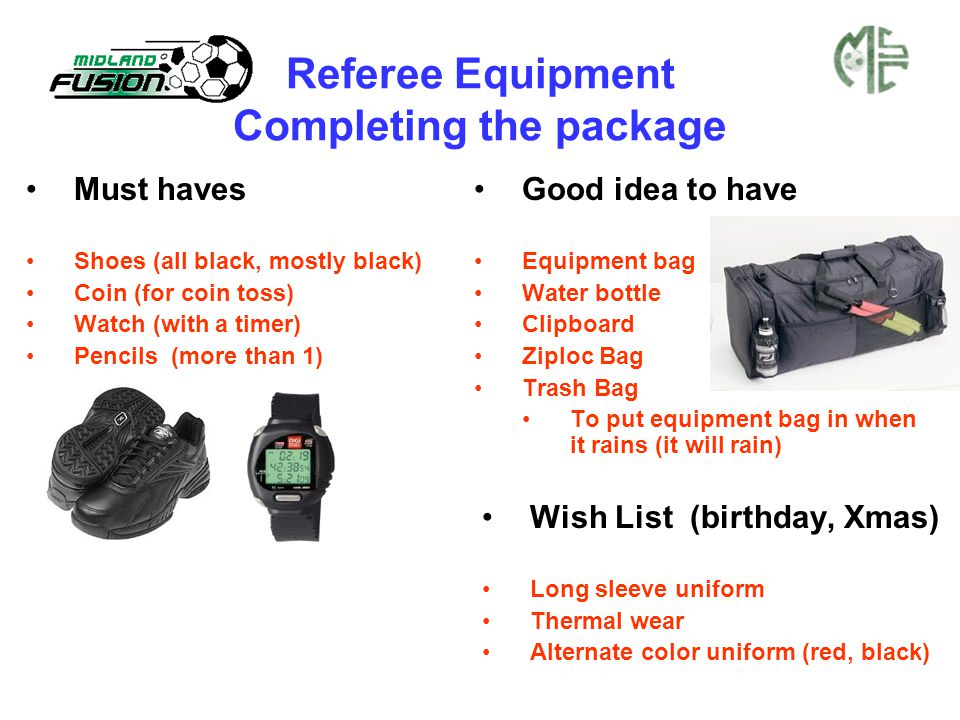 Referee Equipment Completing the package Must haves Shoes (all black, mostly black) Coin (for coin toss) Watch (with a timer) Pencils (more than 1) Good idea to have Equipment bag Water bottle Clipboard Ziploc Bag Trash Bag To put equipment bag in when it rains (it will rain) Wish List (birthday, Xmas) Long sleeve uniform Thermal wear Alternate color uniform (red, black)