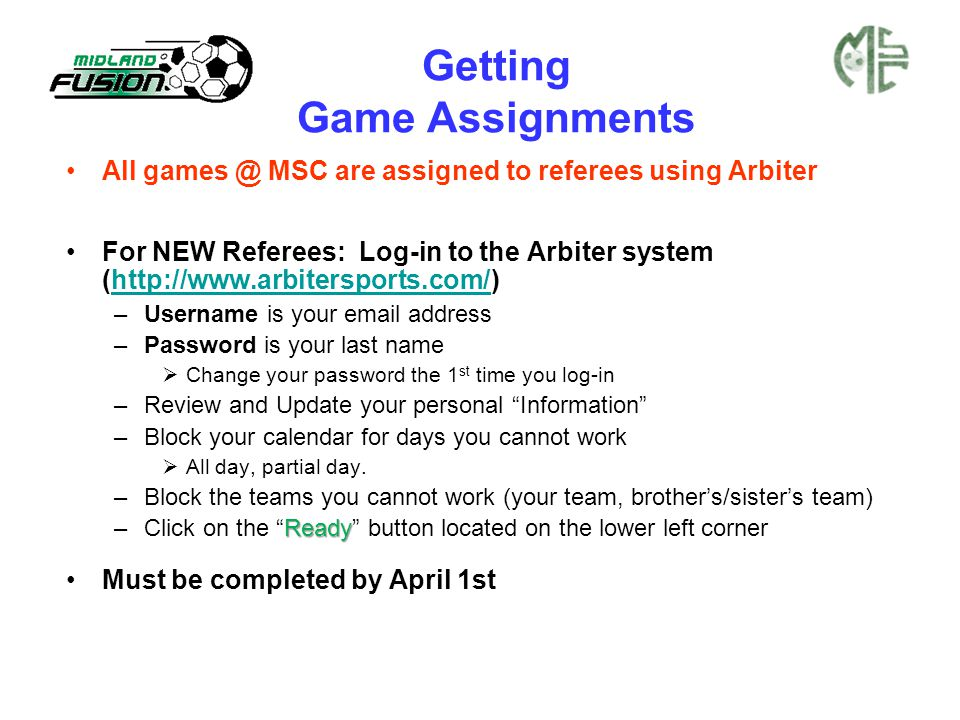 Getting Game Assignments All games @ MSC are assigned to referees using Arbiter For NEW Referees: Log-in to the Arbiter system (http://www.arbitersports.com/)http://www.arbitersports.com/ –Username is your email address –Password is your last name  Change your password the 1 st time you log-in –Review and Update your personal Information –Block your calendar for days you cannot work  All day, partial day.